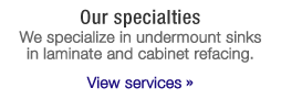 Our specialties. We specialize in undermount sinks and cabinet refacing - View services